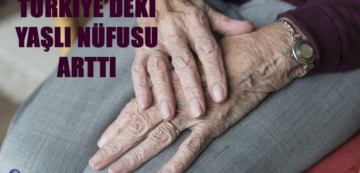 TÜRKİYE'DEKİ YAŞLI NÜFUSU ARTTI