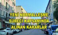 YENİ NORMALLEŞME SÜRECİ KAPSAMINDA ALINAN KARARLAR