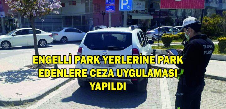 ENGELLİ PARK YERLERİNE PARK EDENLERE CEZA UYGULAMASI YAPILDI
