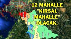 """12 MAHALLE """"KIRSAL MAHALLE"""" OLACAK."""